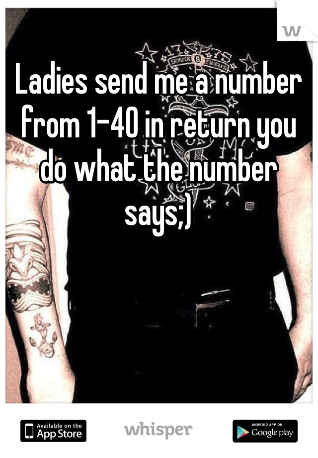 Ladies send me a number from 1-40 in return you do what the number says;)