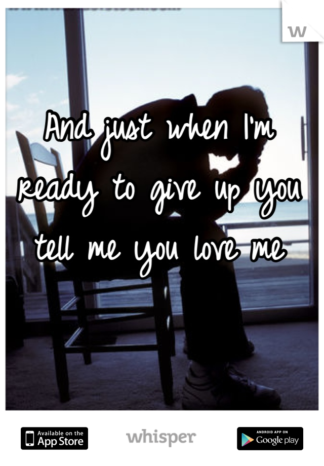 And just when I'm ready to give up you tell me you love me