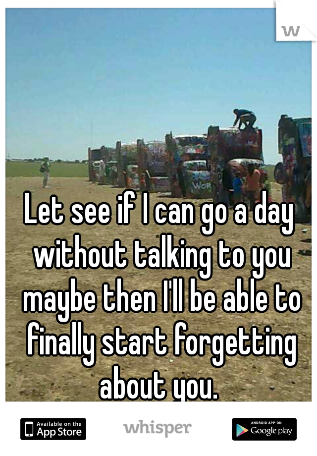 Let see if I can go a day without talking to you maybe then I'll be able to finally start forgetting about you.