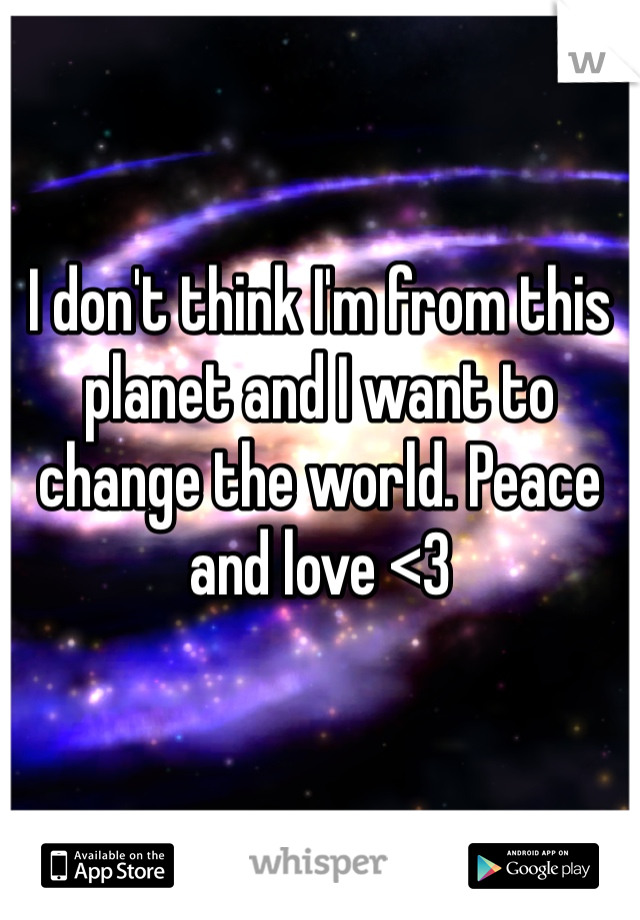 I don't think I'm from this planet and I want to change the world. Peace and love <3