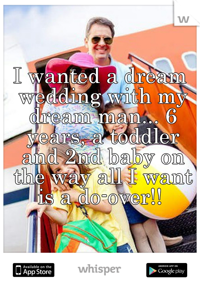 I wanted a dream wedding with my dream man... 6 years, a toddler and 2nd baby on the way all I want is a do-over!!