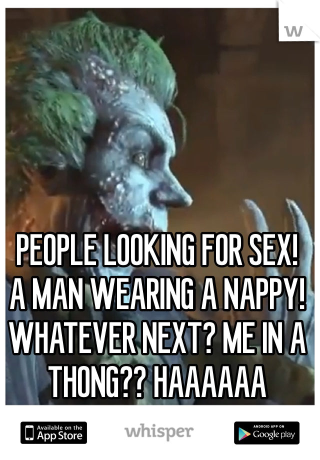PEOPLE LOOKING FOR SEX!  A MAN WEARING A NAPPY! WHATEVER NEXT? ME IN A THONG?? HAAAAAA HAHAHAHAHA!