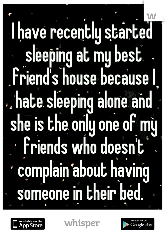 I have recently started sleeping at my best friend's house because I hate sleeping alone and she is the only one of my friends who doesn't complain about having someone in their bed.