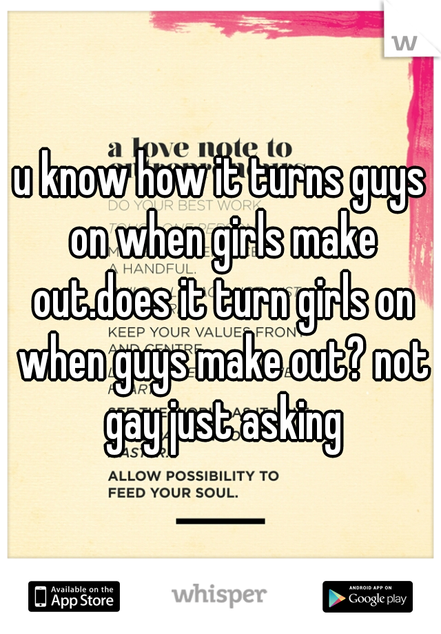 u know how it turns guys on when girls make out.does it turn girls on when guys make out? not gay just asking