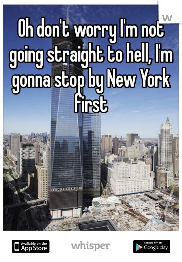 Oh don't worry I'm not going straight to hell, I'm gonna stop by New York first