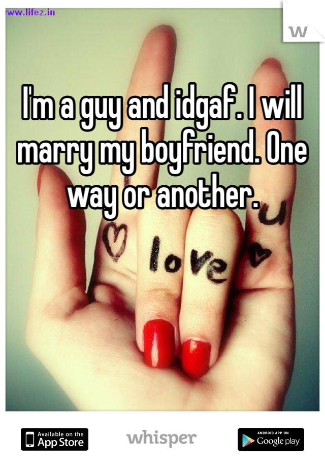 I'm a guy and idgaf. I will marry my boyfriend. One way or another.