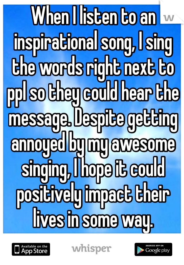 When I listen to an inspirational song, I sing the words right next to ppl so they could hear the message. Despite getting annoyed by my awesome singing, I hope it could positively impact their lives in some way.