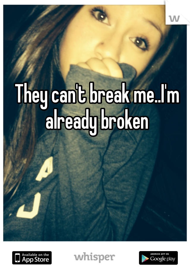 They can't break me..I'm already broken