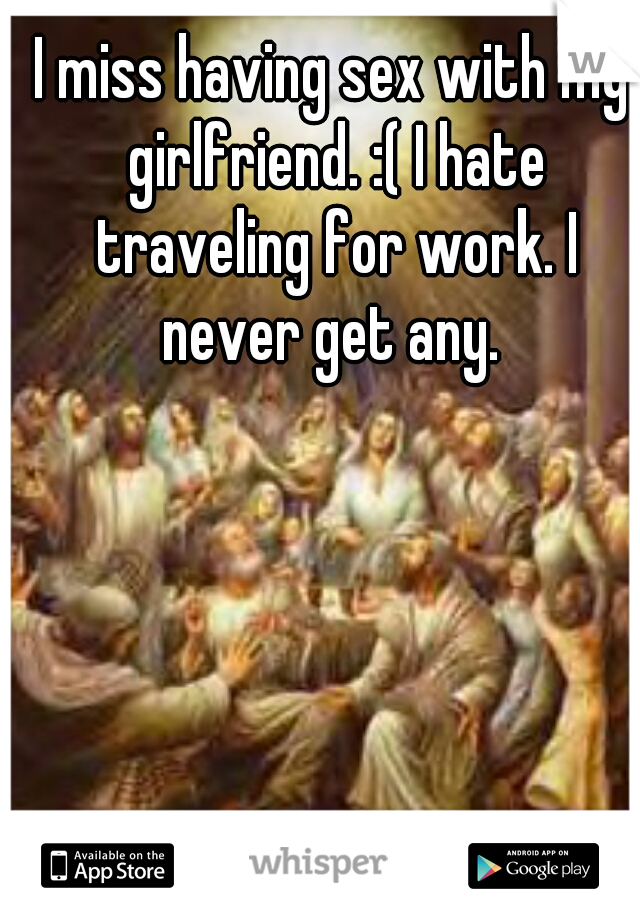 I miss having sex with my girlfriend. :( I hate traveling for work. I never get any.
