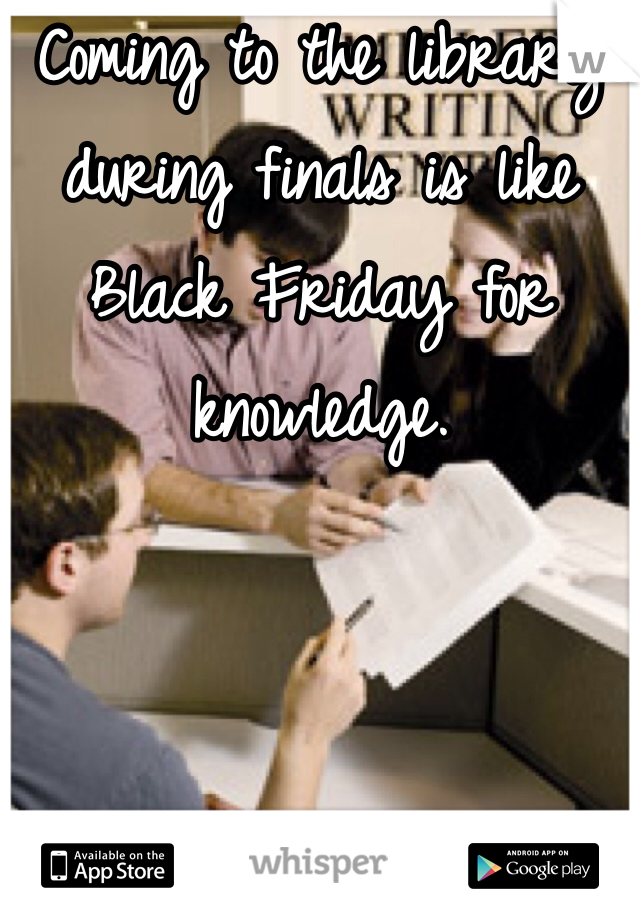 Coming to the library during finals is like Black Friday for knowledge.
