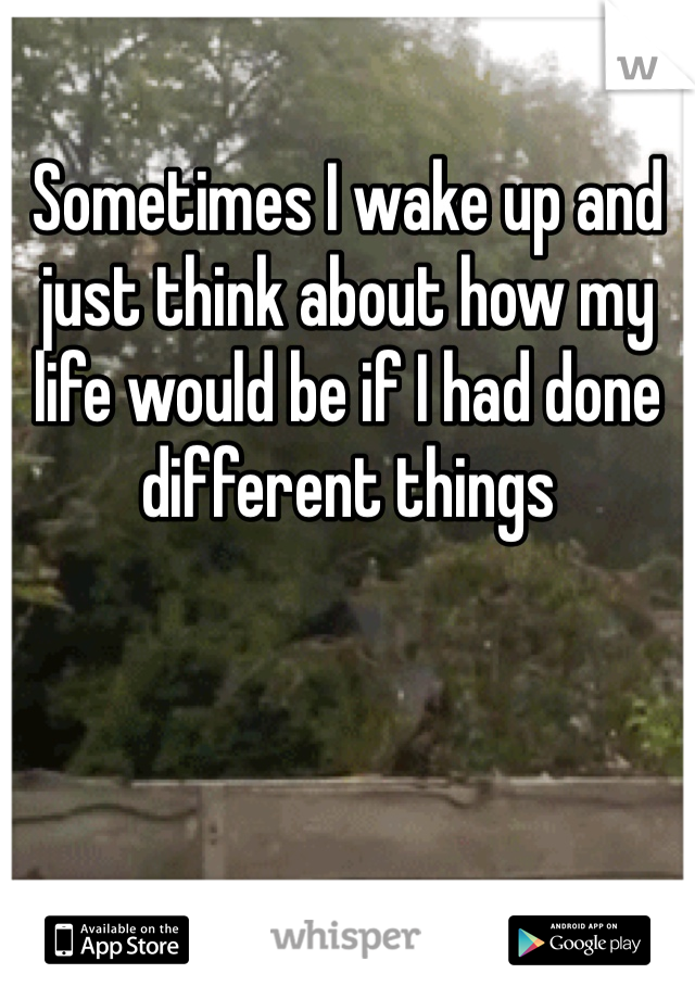 Sometimes I wake up and just think about how my life would be if I had done different things