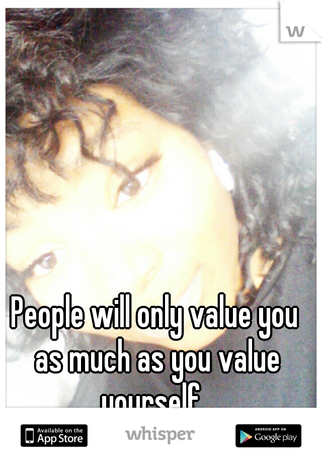 People will only value you as much as you value yourself   ~ Drea ~