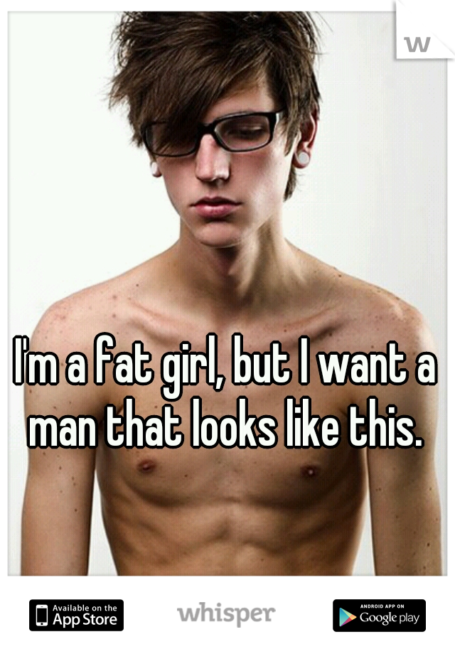 I'm a fat girl, but I want a man that looks like this.