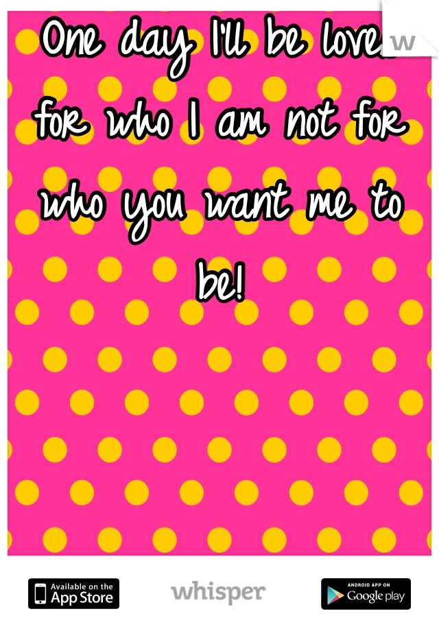 One day I'll be loves for who I am not for who you want me to be!