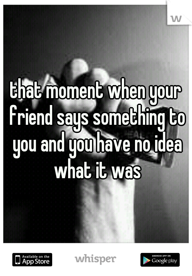 that moment when your friend says something to you and you have no idea what it was