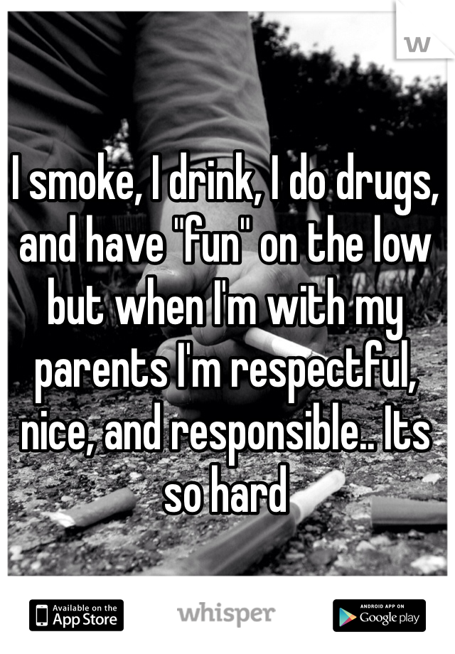"""I smoke, I drink, I do drugs, and have """"fun"""" on the low but when I'm with my parents I'm respectful, nice, and responsible.. Its so hard"""
