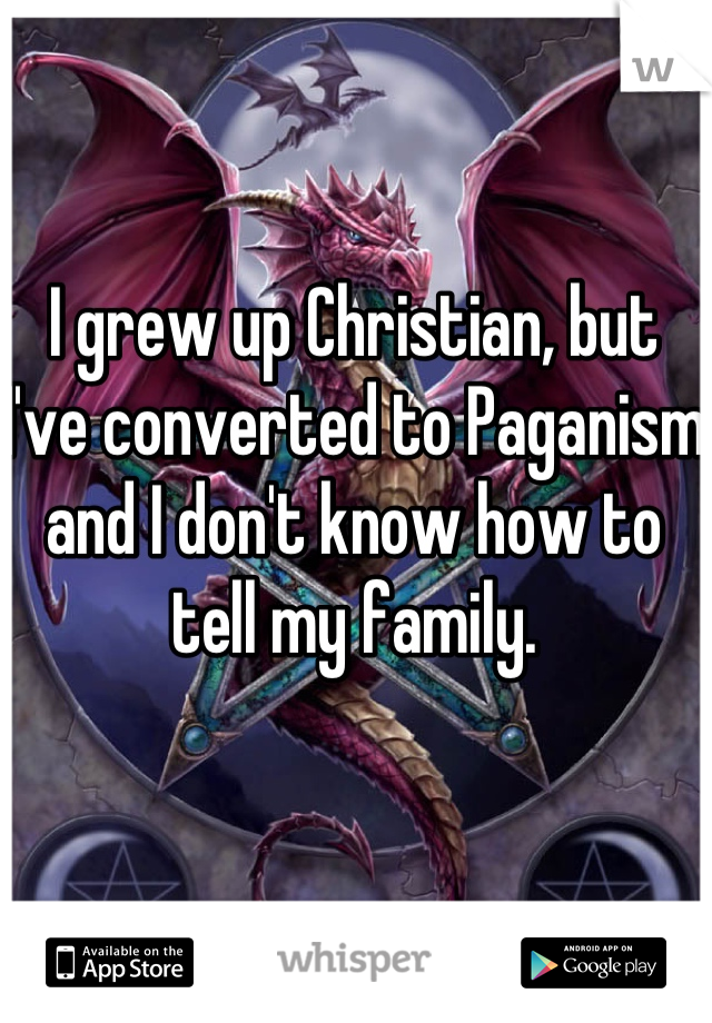 I grew up Christian, but I've converted to Paganism and I don't know how to tell my family.