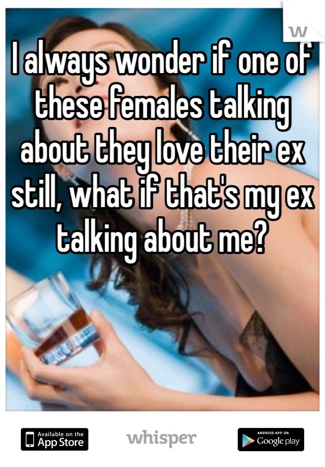 I always wonder if one of these females talking about they love their ex still, what if that's my ex talking about me?