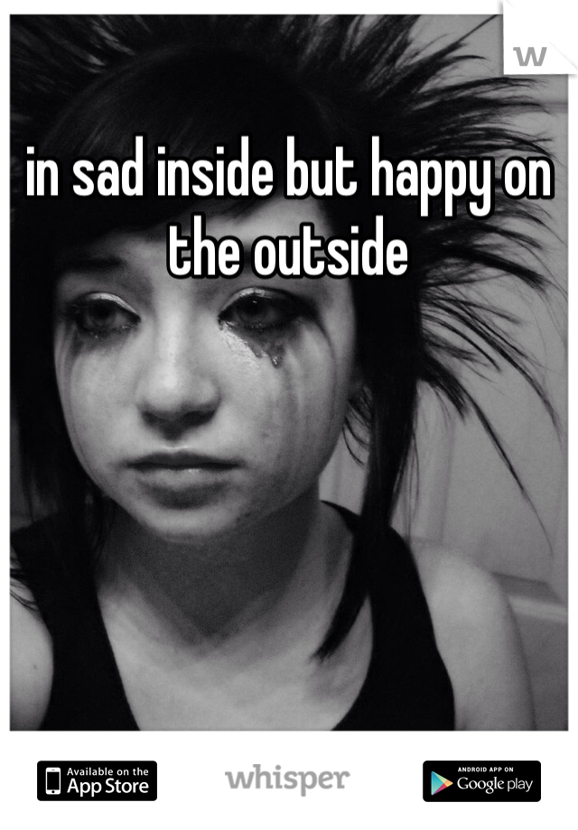in sad inside but happy on the outside