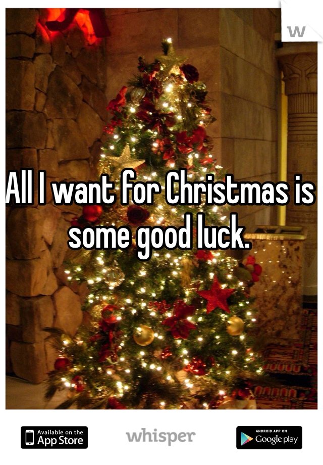 All I want for Christmas is some good luck.