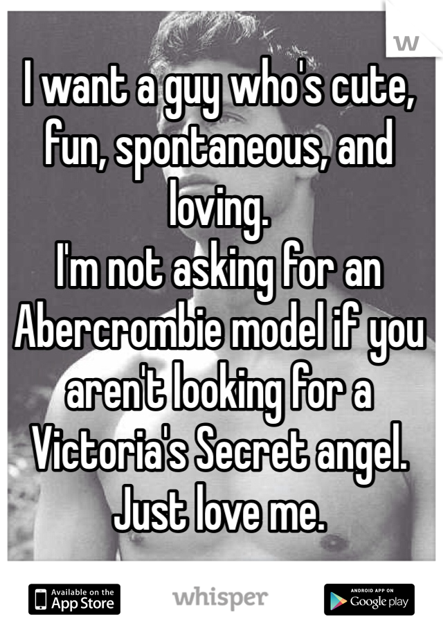 I want a guy who's cute, fun, spontaneous, and loving.  I'm not asking for an Abercrombie model if you aren't looking for a Victoria's Secret angel. Just love me.