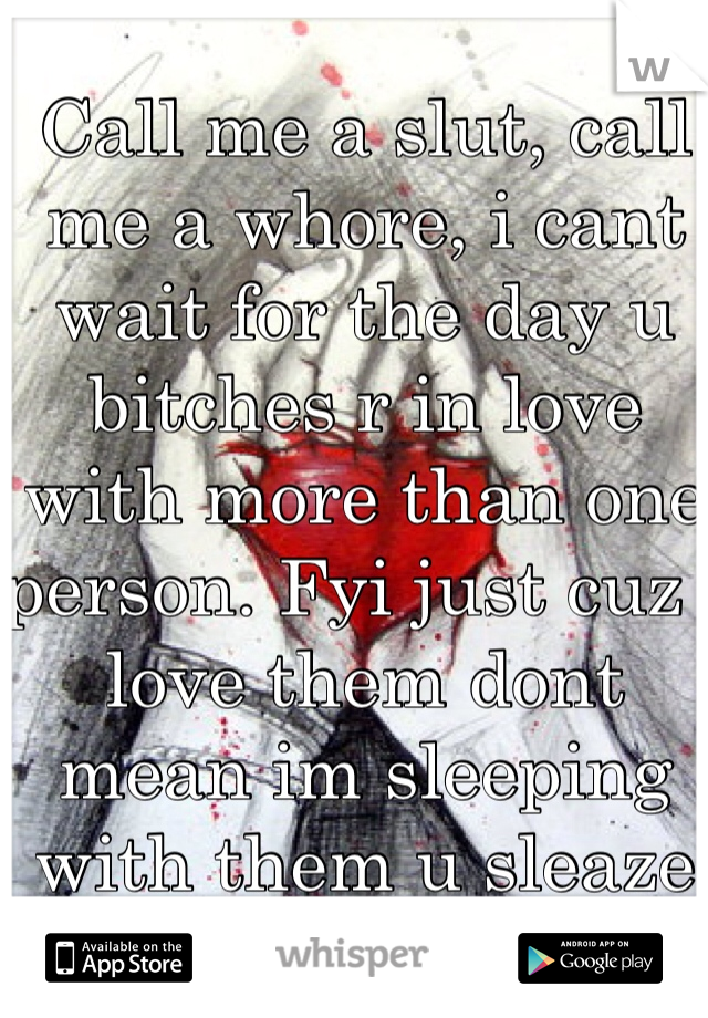 Call me a slut, call me a whore, i cant wait for the day u bitches r in love with more than one person. Fyi just cuz i love them dont mean im sleeping with them u sleaze bags!!!!