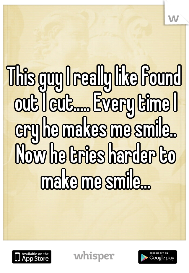 This guy I really like found out I cut..... Every time I cry he makes me smile..  Now he tries harder to make me smile...