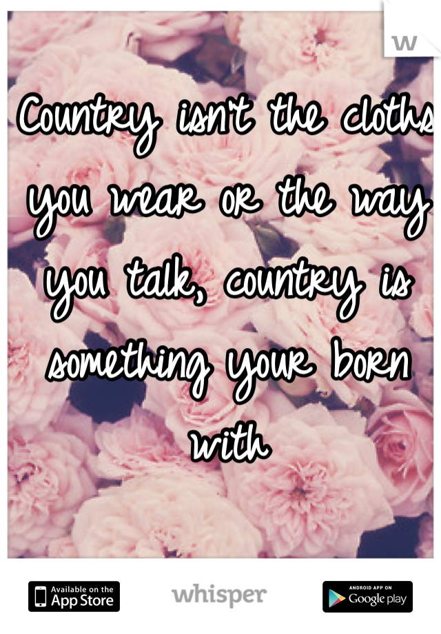 Country isn't the cloths you wear or the way you talk, country is something your born with