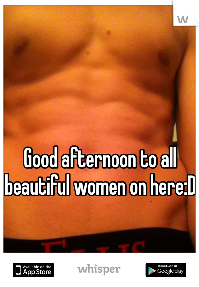 Good afternoon to all beautiful women on here:D