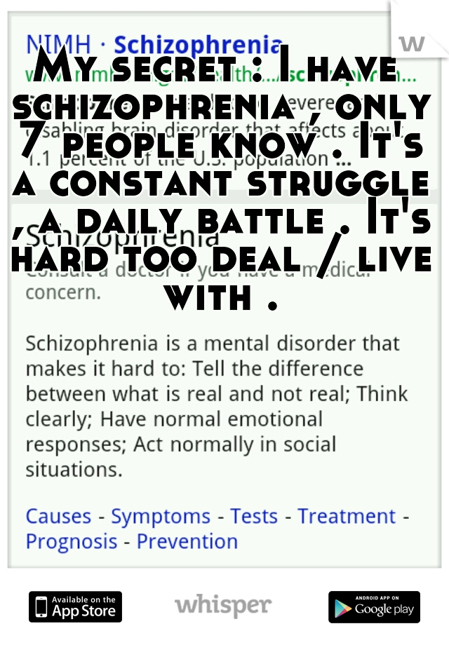 My secret : I have schizophrenia , only 7 people know . It's a constant struggle , a daily battle . It's hard too deal / live with .