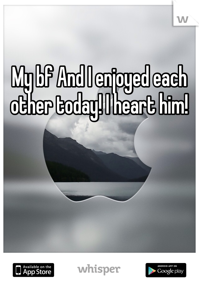 My bf And I enjoyed each other today! I heart him!
