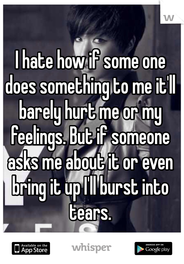 I hate how if some one does something to me it'll barely hurt me or my feelings. But if someone asks me about it or even bring it up I'll burst into tears.