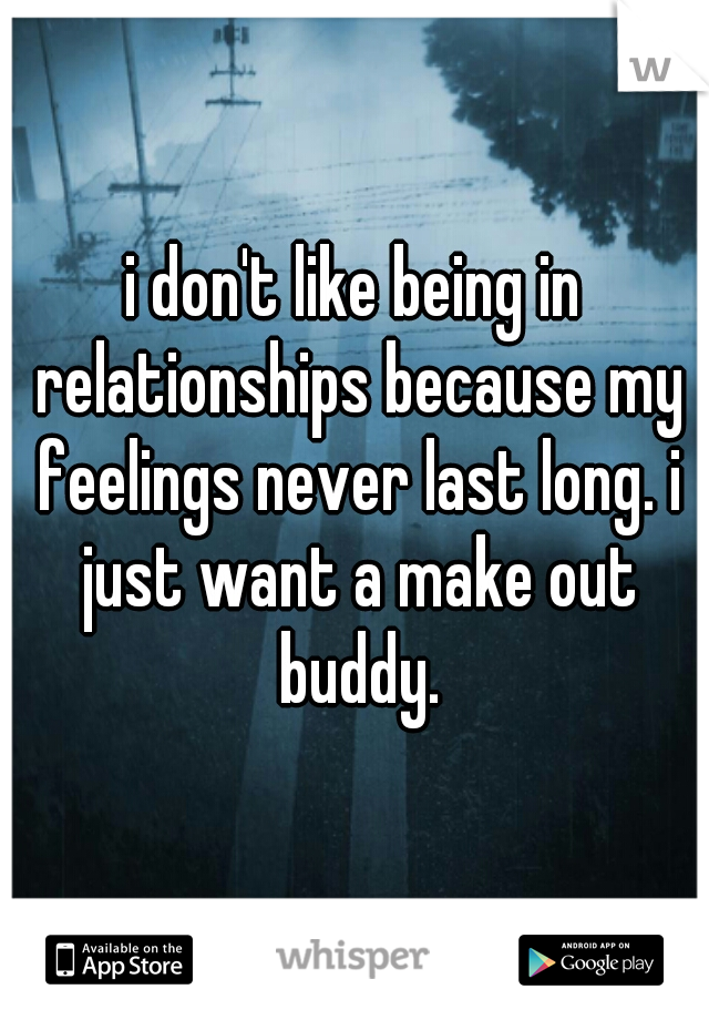 i don't like being in relationships because my feelings never last long. i just want a make out buddy.