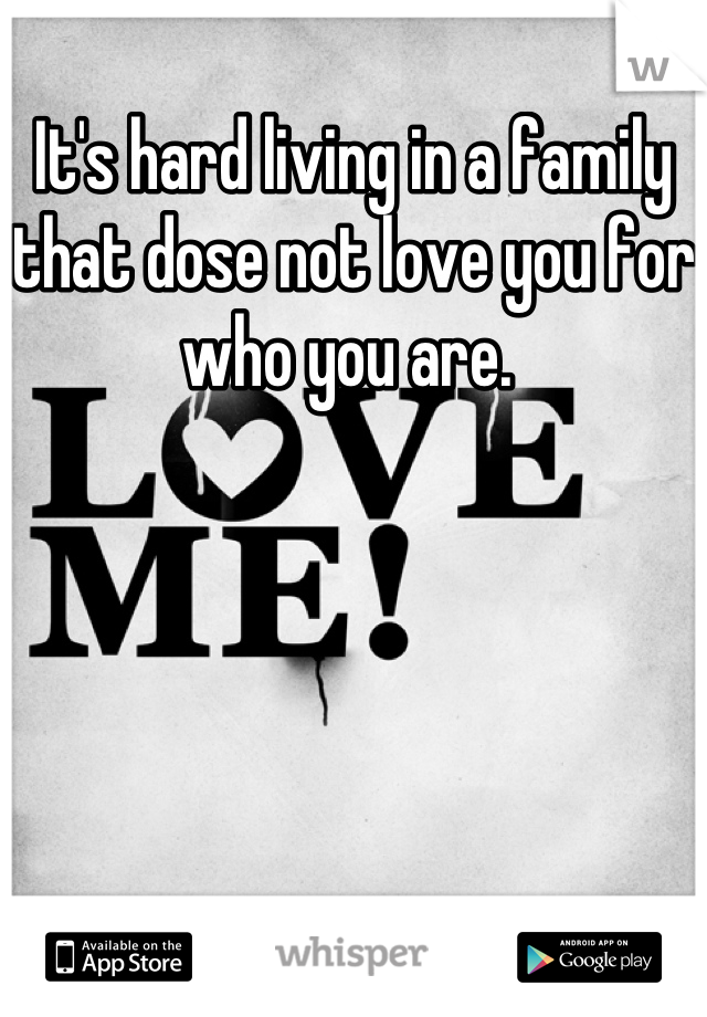 It's hard living in a family that dose not love you for who you are.