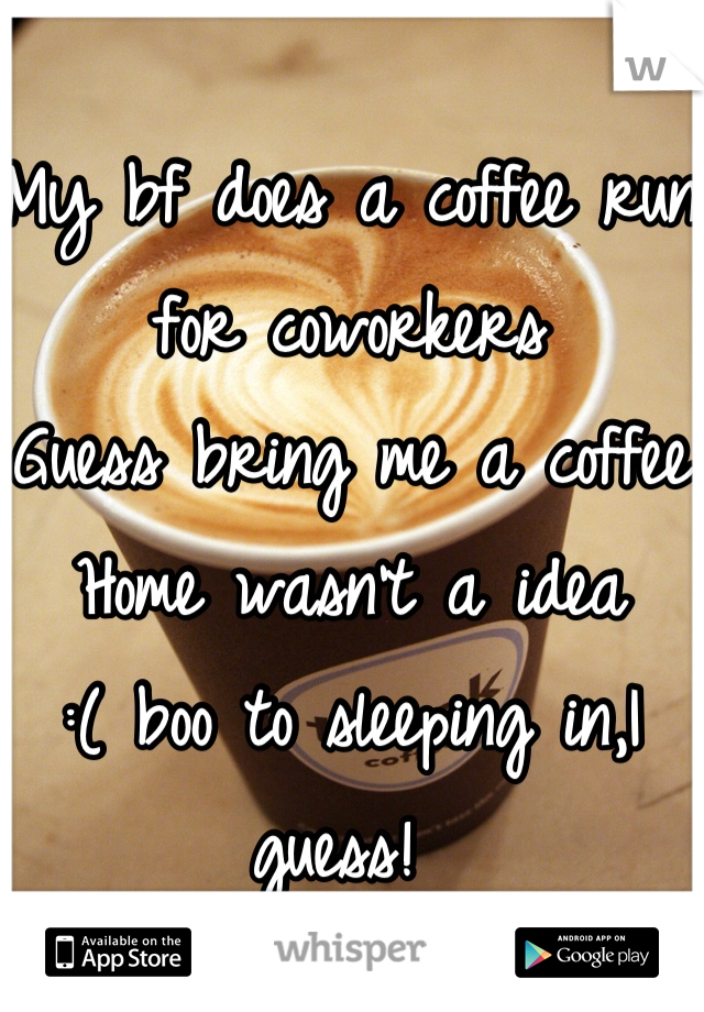 My bf does a coffee run for coworkers  Guess bring me a coffee  Home wasn't a idea  :( boo to sleeping in,I guess!