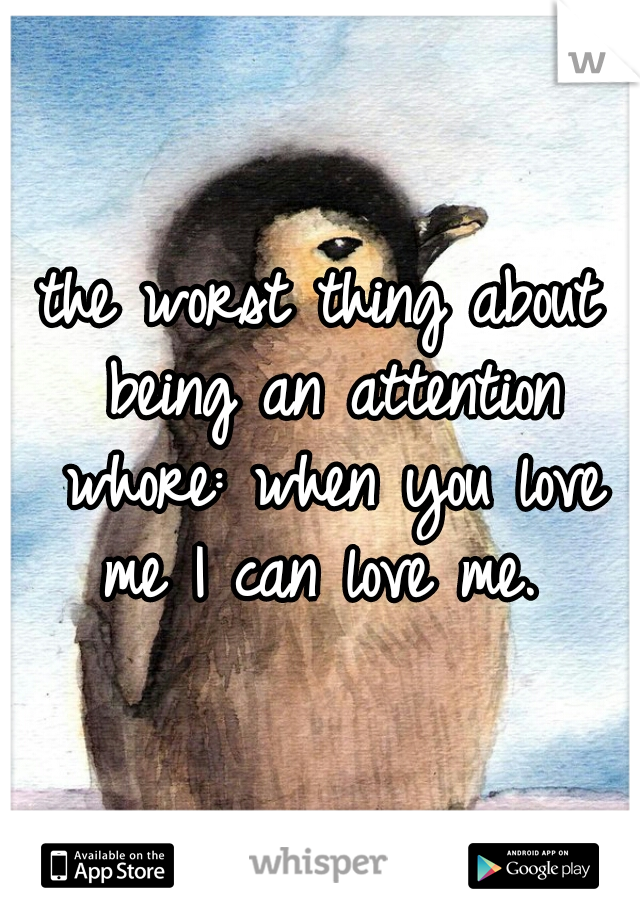 the worst thing about being an attention whore: when you love me I can love me.