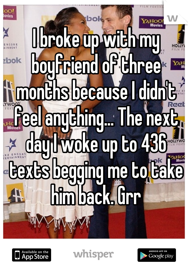 I broke up with my boyfriend of three months because I didn't feel anything... The next day I woke up to 436 texts begging me to take him back. Grr