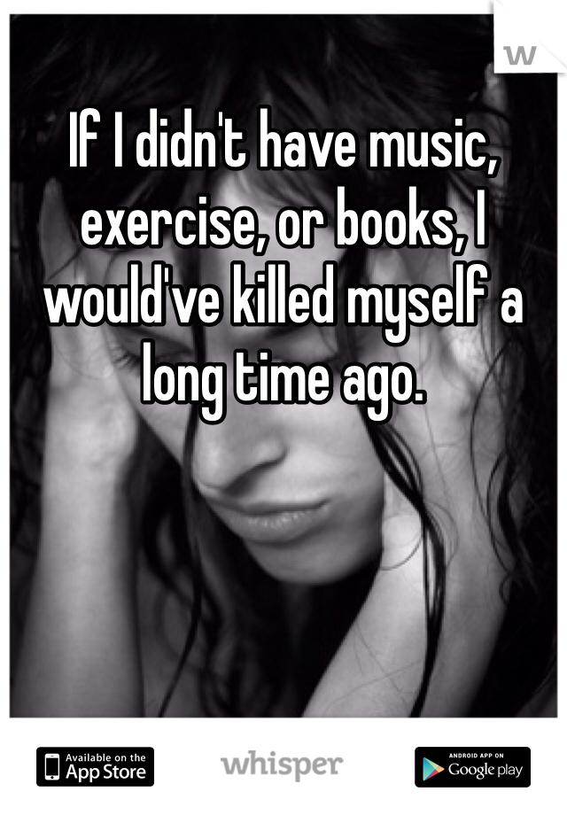 If I didn't have music, exercise, or books, I would've killed myself a long time ago.