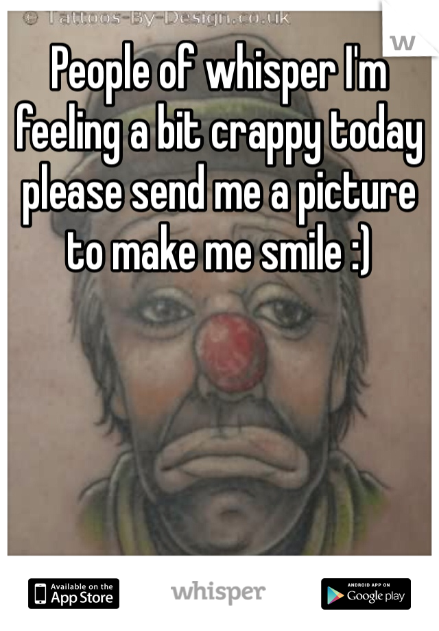People of whisper I'm feeling a bit crappy today please send me a picture to make me smile :)