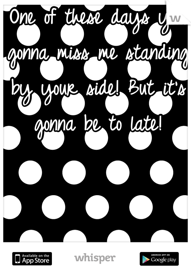 One of these days your gonna miss me standing by your side! But it's gonna be to late!