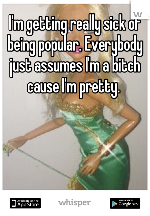 I'm getting really sick of being popular. Everybody just assumes I'm a bitch cause I'm pretty.