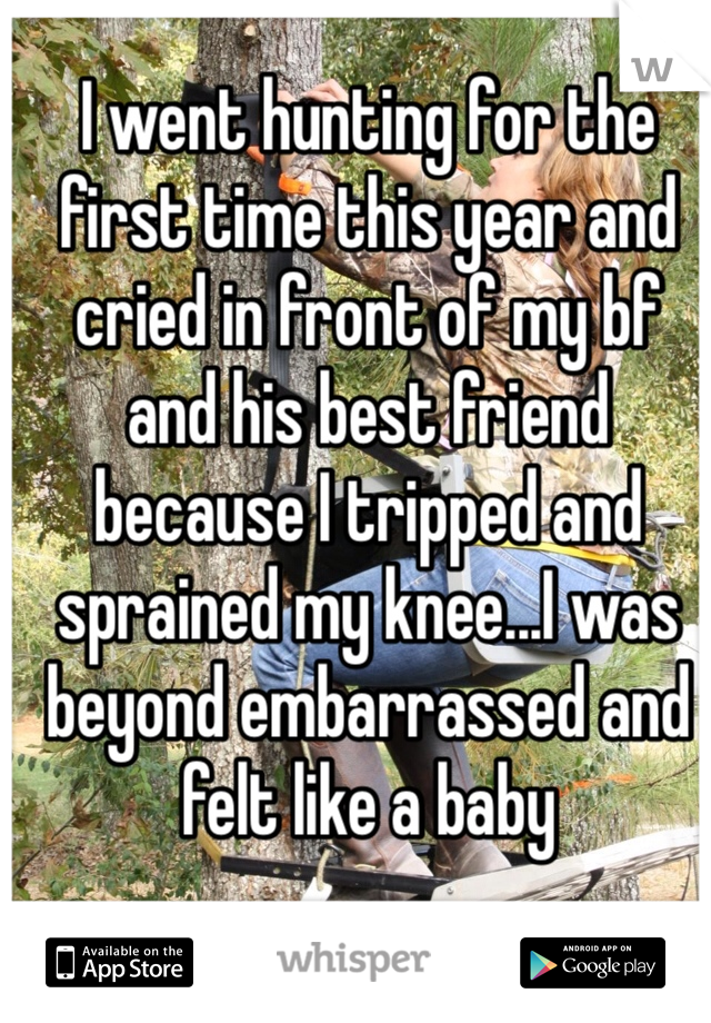 I went hunting for the first time this year and cried in front of my bf and his best friend because I tripped and sprained my knee...I was beyond embarrassed and felt like a baby