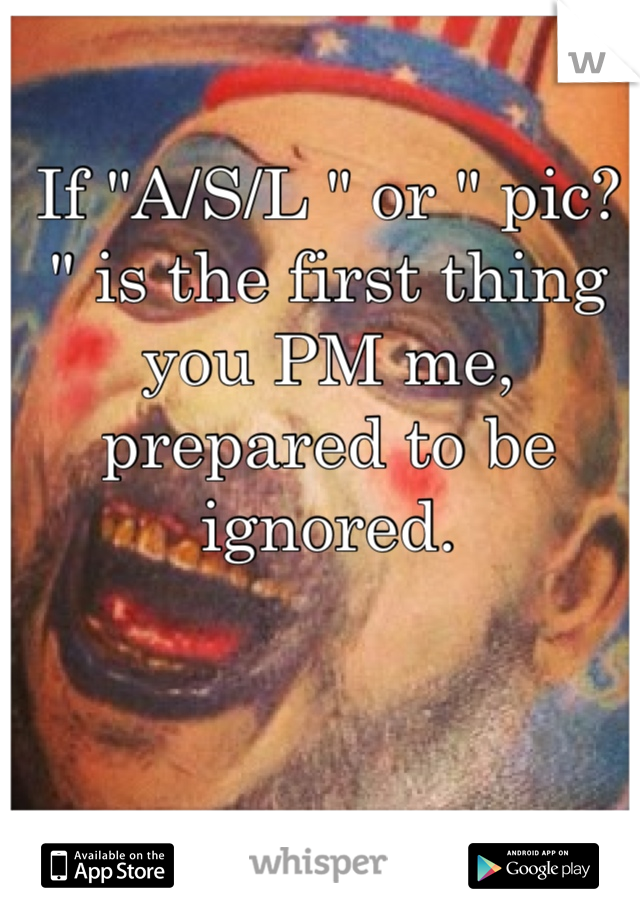 "If ""A/S/L "" or "" pic? "" is the first thing you PM me, prepared to be ignored."