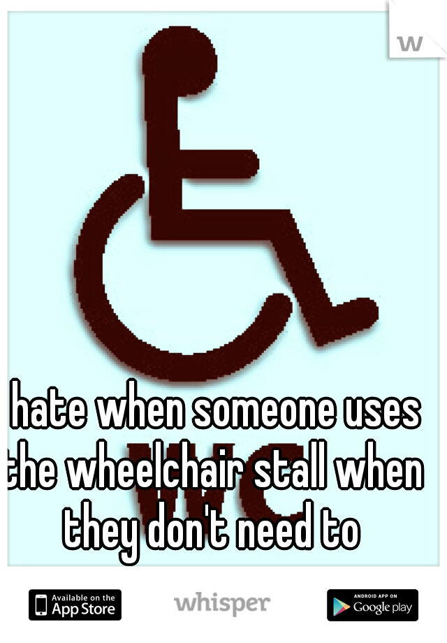 i hate when someone uses the wheelchair stall when they don't need to