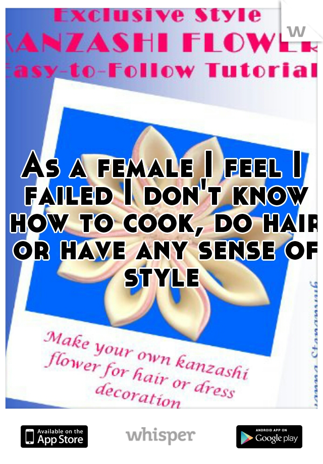 As a female I feel I failed I don't know how to cook, do hair or have any sense of style