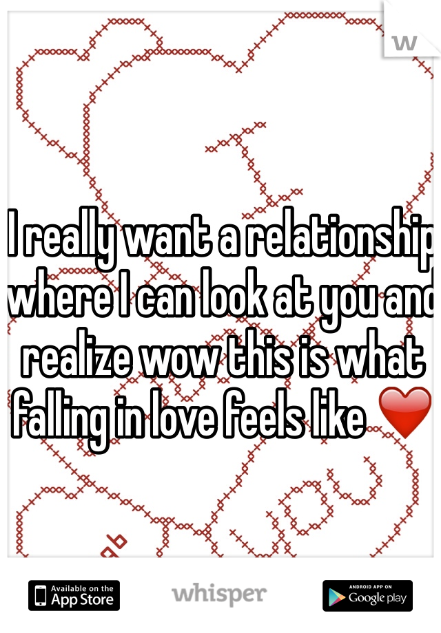 I really want a relationship where I can look at you and realize wow this is what falling in love feels like ❤️