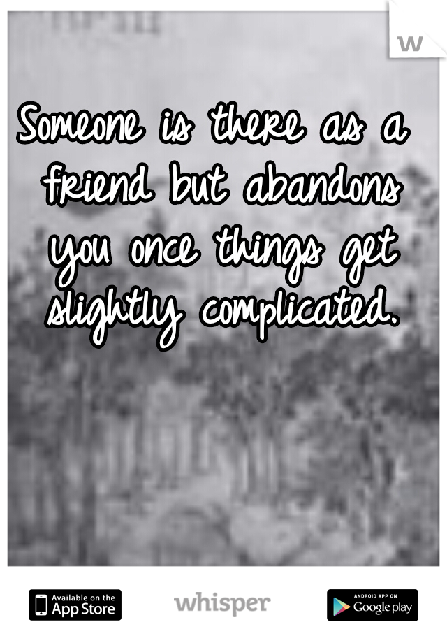 Someone is there as a friend but abandons you once things get slightly complicated.
