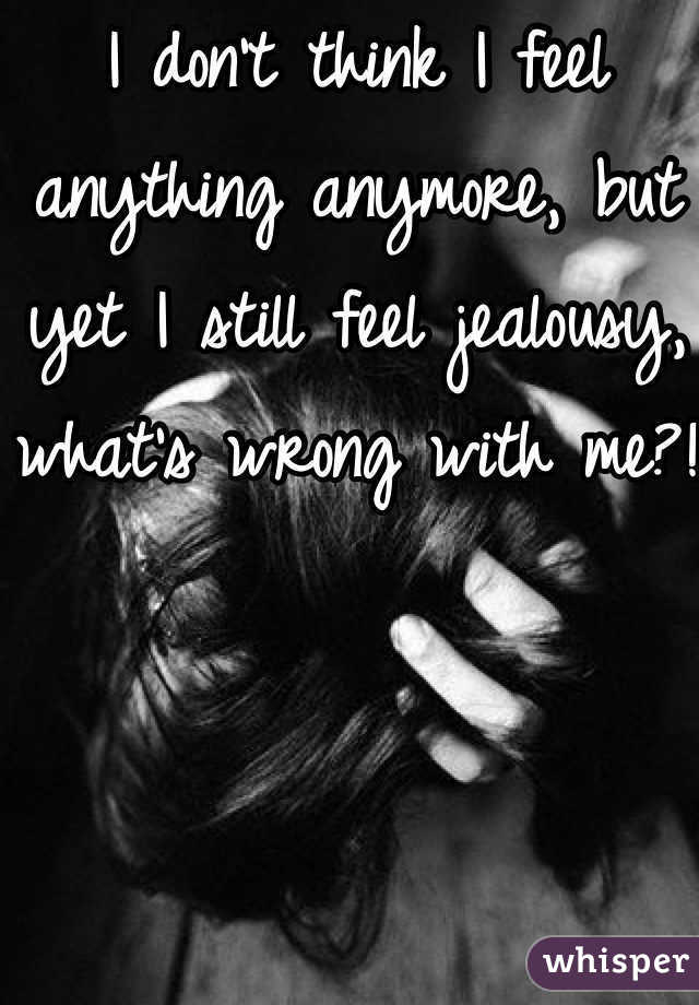 I don't think I feel anything anymore, but yet I still feel jealousy, what's wrong with me?!