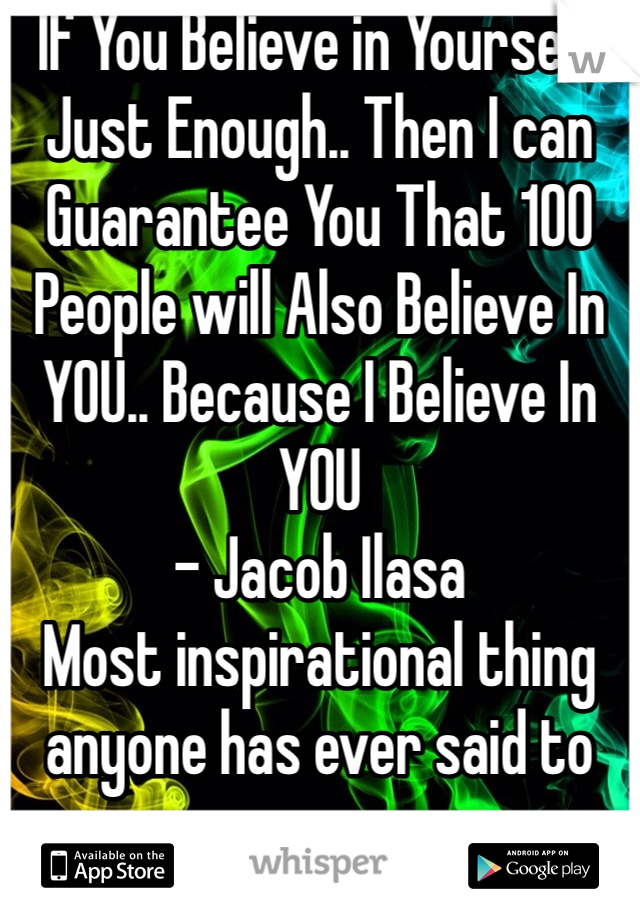 If You Believe in Yourself Just Enough.. Then I can Guarantee You That 100 People will Also Believe In YOU.. Because I Believe In YOU - Jacob Ilasa  Most inspirational thing anyone has ever said to me