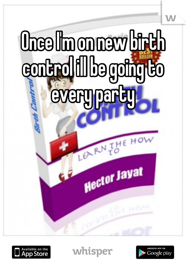 Once I'm on new birth control ill be going to every party